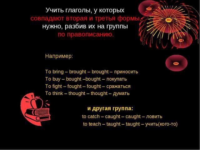 Учить глаголы, у которых совпадают вторая и третья формы, нужно, разбив их на...