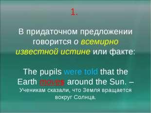 1. В придаточном предложении говорится о всемирно известной истине или факте: