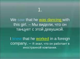 1. We saw that he was dancing with this girl. – Мы видели, что он танцует с э