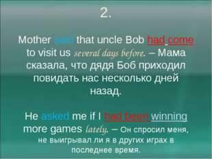 2. Mother said that uncle Bob had come to visit us several days before. – Мам