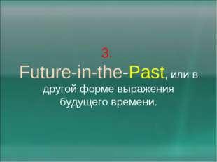3. Future-in-the-Past, или в другой форме выражения будущего времени.