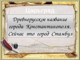 Царьград Древнерусское название города Константинополя. Сейчас это город Стам