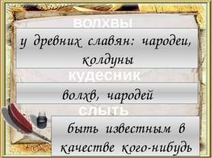 ВОЛХВЫ кудесник слыть у древних славян: чародеи, колдуны волхв, чародей быть