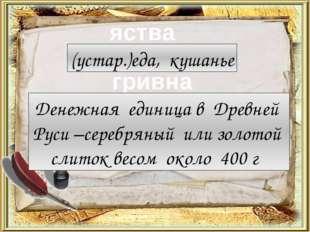 яства гривна (устар.)еда, кушанье Денежная единица в Древней Руси –серебряный