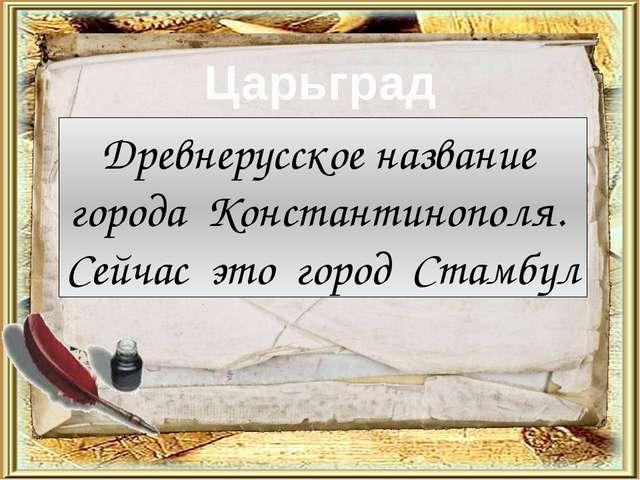 Царьград Древнерусское название города Константинополя. Сейчас это город Стам...