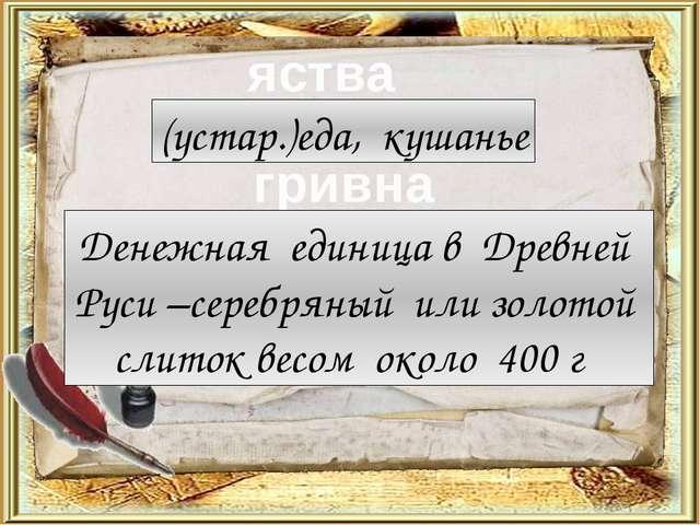 яства гривна (устар.)еда, кушанье Денежная единица в Древней Руси –серебряный...