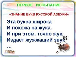 ПЕРВОЕ ИСПЫТАНИЕ «ЗНАНИЕ БУКВ РУССКОЙ АЗБУКИ» Эта буква широка И похожа на жу