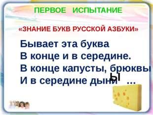 ПЕРВОЕ ИСПЫТАНИЕ «ЗНАНИЕ БУКВ РУССКОЙ АЗБУКИ» Бывает эта буква В конце и в се