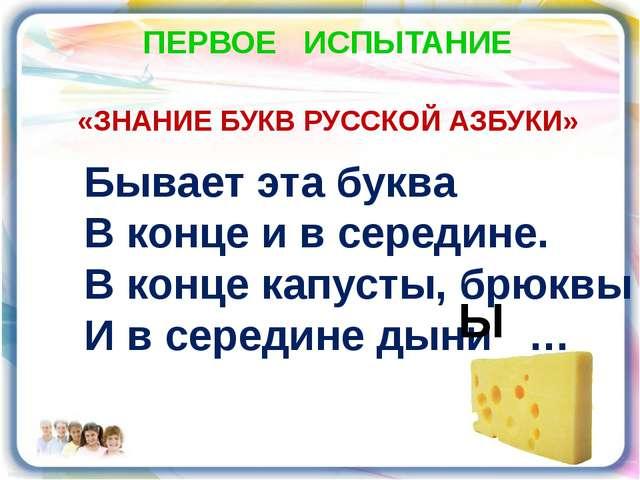 ПЕРВОЕ ИСПЫТАНИЕ «ЗНАНИЕ БУКВ РУССКОЙ АЗБУКИ» Бывает эта буква В конце и в се...