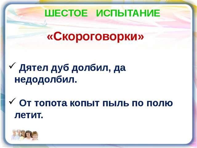 ШЕСТОЕ ИСПЫТАНИЕ «Скороговорки» Дятел дуб долбил, да недодолбил. От топота ко...
