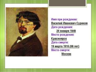 Имя при рождении:Василий Иванович Суриков Дата рождения: 24 января 1848 Мес
