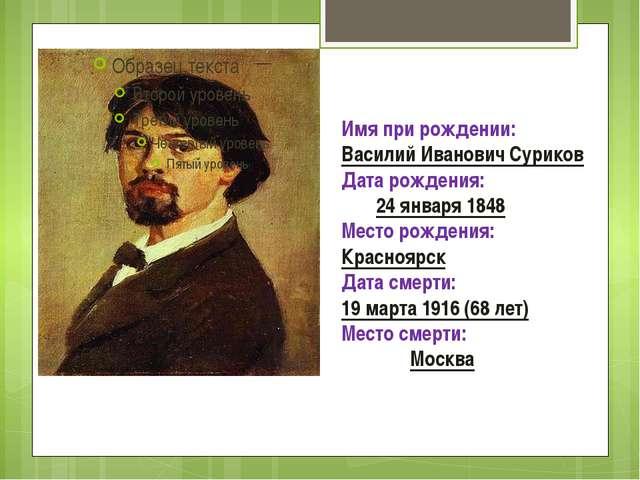 Имя при рождении:Василий Иванович Суриков Дата рождения: 24 января 1848 Мес...