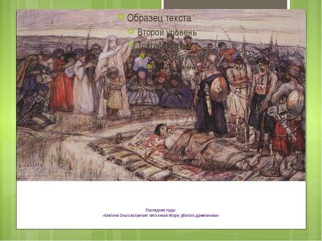 Последние годы «Княгиня Ольга встречает тело князя Игоря, убитого древлянами»