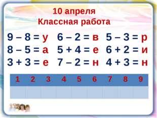 10 апреля Классная работа 9 – 8 = у 8 – 5 = а 3 + 3 = е 6 – 2 = в 5 + 4 = е