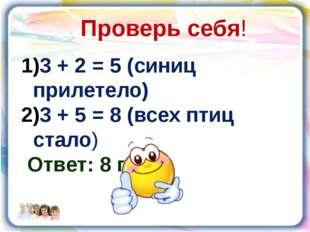 Проверь себя! 3 + 2 = 5 (синиц прилетело) 3 + 5 = 8 (всех птиц стало) Ответ: