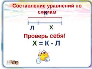 Составление уравнений по схемам К Л Х Х = К - Л Проверь себя!