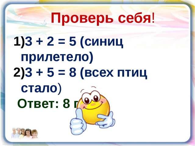 Проверь себя! 3 + 2 = 5 (синиц прилетело) 3 + 5 = 8 (всех птиц стало) Ответ:...