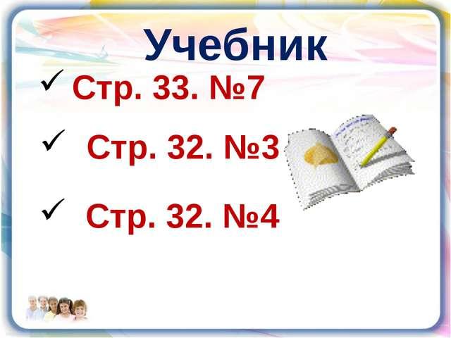 Стр. 33. №7 Учебник Стр. 32. №3 Стр. 32. №4