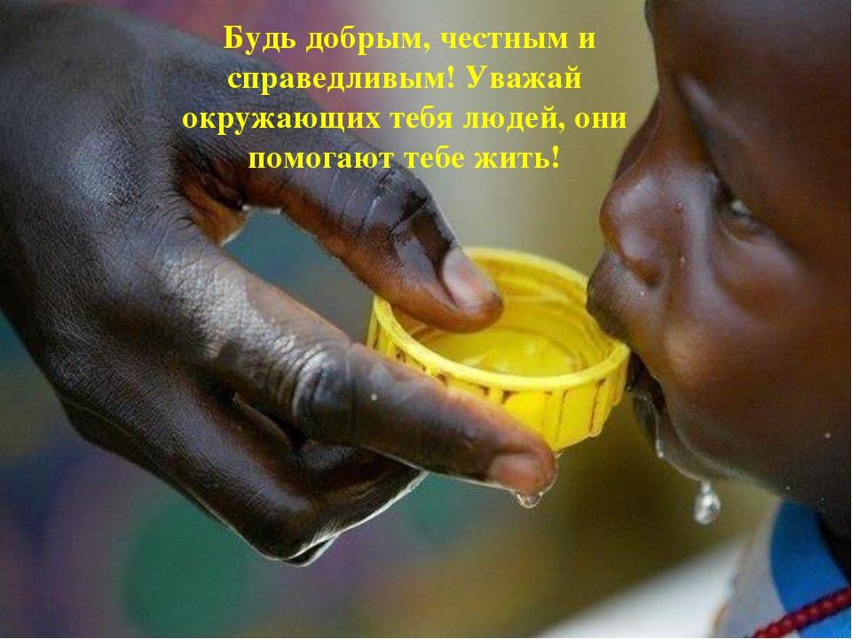 Будь добрым, честным и справедливым! Уважай окружающих тебя людей, они помог...