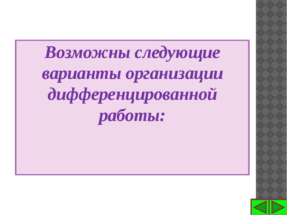 Возможны следующие варианты организации дифференцированной работы: