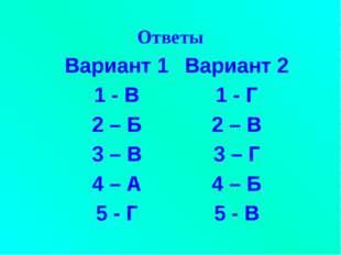 Ответы Вариант 1Вариант 2 1 - В1 - Г 2 – Б2 – В 3 – В3 – Г 4 – А4 – Б 5