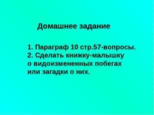 1. Параграф 10 стр.57-вопросы. 2. Сделать книжку-малышку о видоизмененных поб