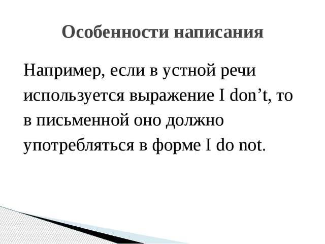 Например, если в устной речи используется выражение I don't, то в письменной...