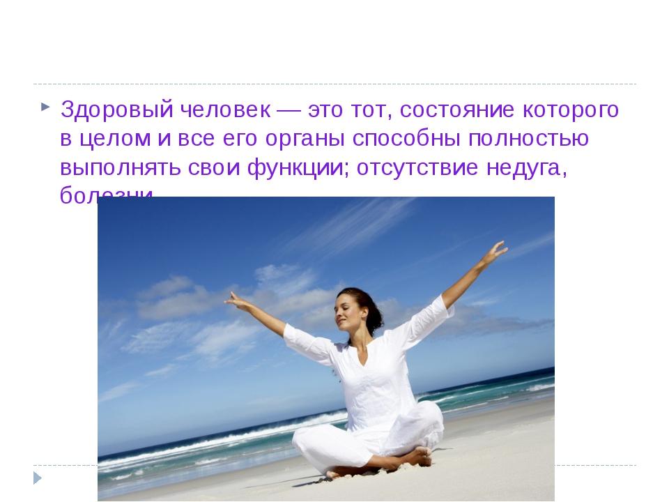 Здоровый человек — это тот,состояние которого в целом и все его органы спосо...