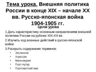 Тема урока. Внешняя политика России в конце XIX – начале XX вв. Русско-японск