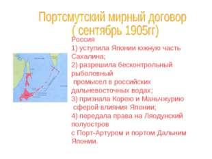 Россия 1) уступила Японии южную часть Сахалина; 2) разрешила бесконтрольный р
