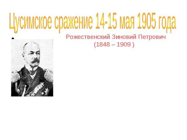 Рожественский Зиновий Петрович (1848 – 1909 ) В 1904 произведен в вице-адмир...