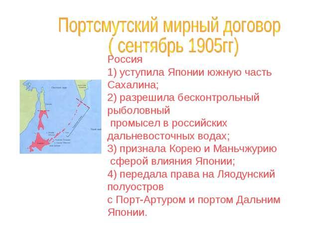 Россия 1) уступила Японии южную часть Сахалина; 2) разрешила бесконтрольный р...