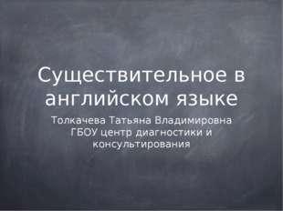 Существительное в английском языке Толкачева Татьяна Владимировна ГБОУ центр