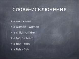 слова-исключения a man - men a woman - women a child - children a tooth - tee