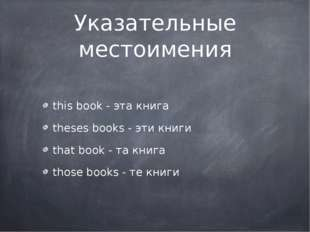 Указательные местоимения this book - эта книга theses books - эти книги that