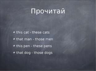 Прочитай this cat - these cats that man - those men this pen - these pens tha