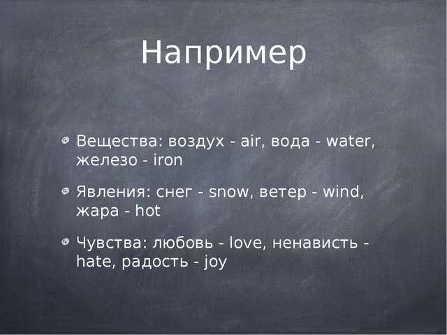 Например Вещества: воздух - air, вода - water, железо - iron Явления: снег -...