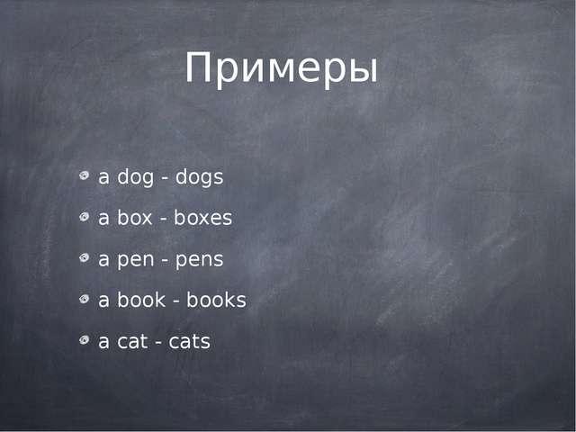 Примеры a dog - dogs a box - boxes a pen - pens a book - books a cat - cats