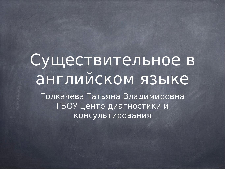 Существительное в английском языке Толкачева Татьяна Владимировна ГБОУ центр...