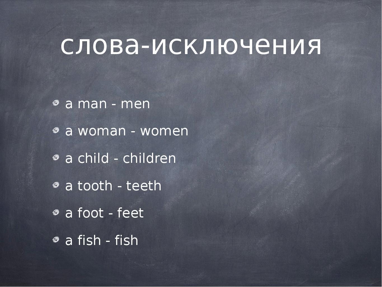 слова-исключения a man - men a woman - women a child - children a tooth - tee...
