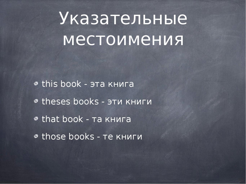 Указательные местоимения this book - эта книга theses books - эти книги that...
