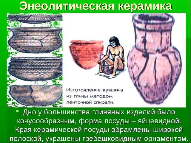 Энеолитическая керамика Дно у большинства глиняных изделий было конусообразны...