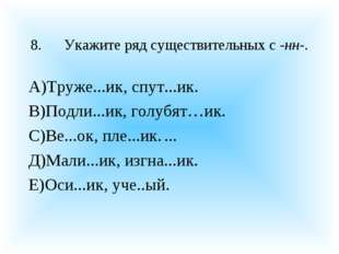 8.Укажите ряд существительных с -нн-. А)Труже...ик, спут...ик. В)Подли...ик,