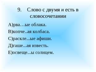 9.Слово с двумя н есть в словосочетании А)рва…ые облака. В)копче..ая колбаса