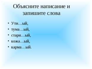 Объясните написание и запишите слова Ути…ый, тума…ый, стари…ый, кожа…ый, карм