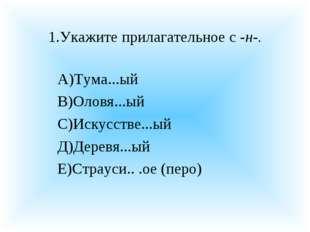 1.Укажите прилагательное с -н-. А)Тума...ый В)Оловя...ый С)Искусстве...ый Д)Д
