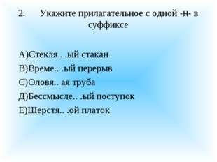 2.Укажите прилагательное с одной -н- в суффиксе А)Стекля.. .ый стакан В)Врем
