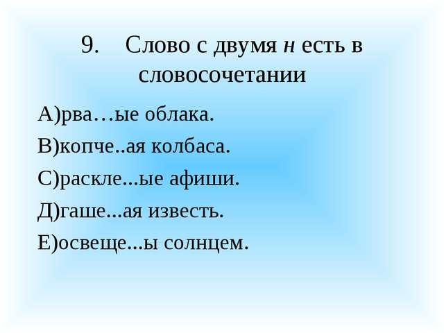 9.Слово с двумя н есть в словосочетании А)рва…ые облака. В)копче..ая колбаса...