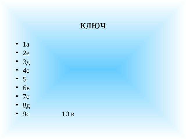 ключ 1а 2е 3д 4е 5 6в 7е 8д 9с 10 в