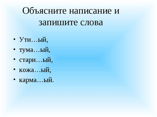 Объясните написание и запишите слова Ути…ый, тума…ый, стари…ый, кожа…ый, карм...